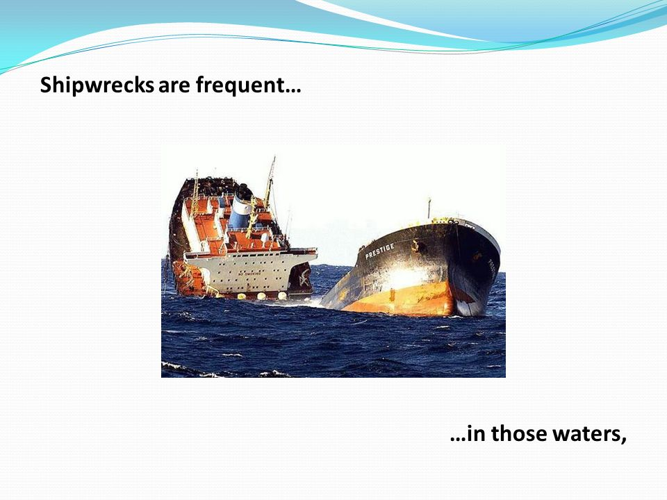 Shipwrecks are frequent… …in those waters,
