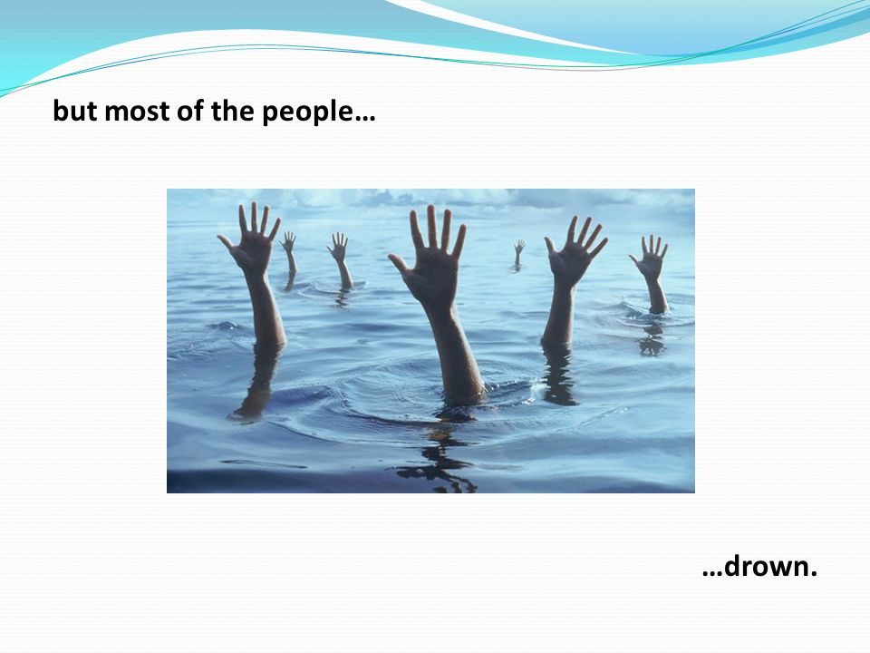 but most of the people… …drown.