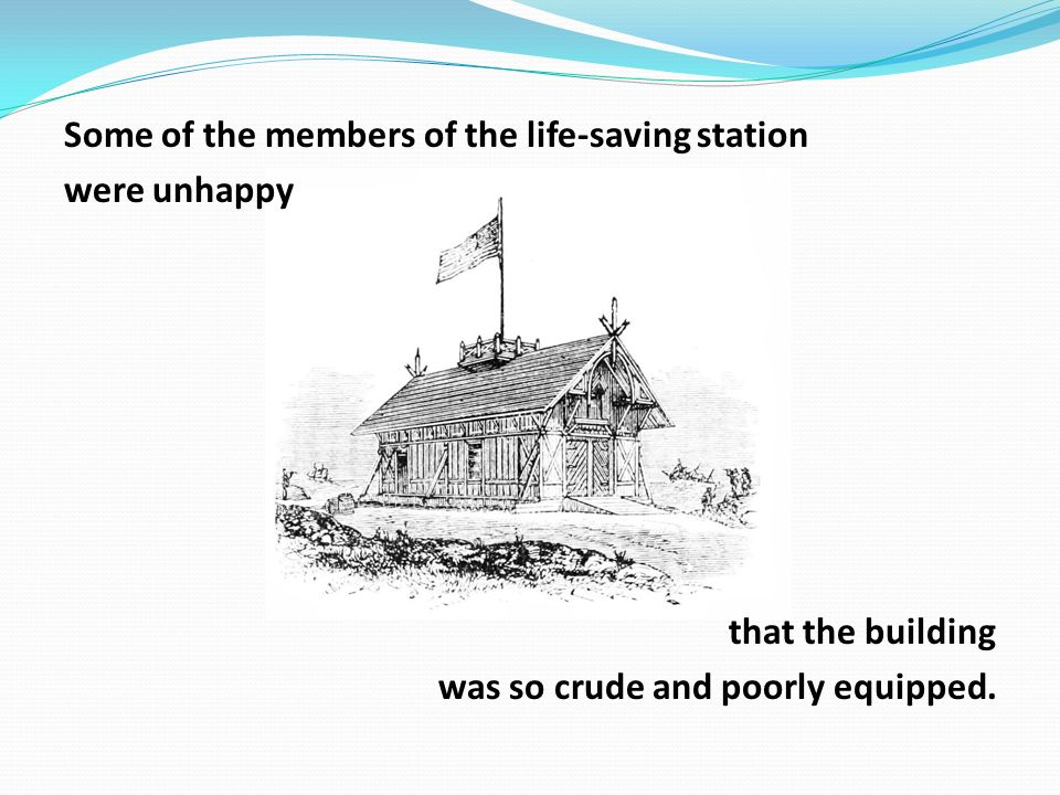Some of the members of the life-saving station were unhappy that the building was so crude and poorly equipped.