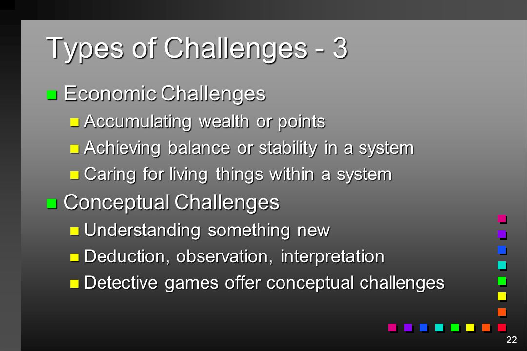 22 Types of Challenges - 3 n Economic Challenges n Accumulating wealth or points n Achieving balance or stability in a system n Caring for living things within a system n Conceptual Challenges n Understanding something new n Deduction, observation, interpretation n Detective games offer conceptual challenges