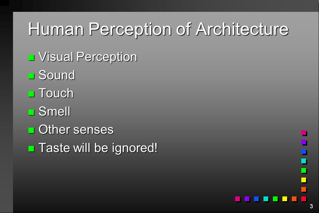 3 Human Perception of Architecture n Visual Perception n Sound n Touch n Smell n Other senses n Taste will be ignored!