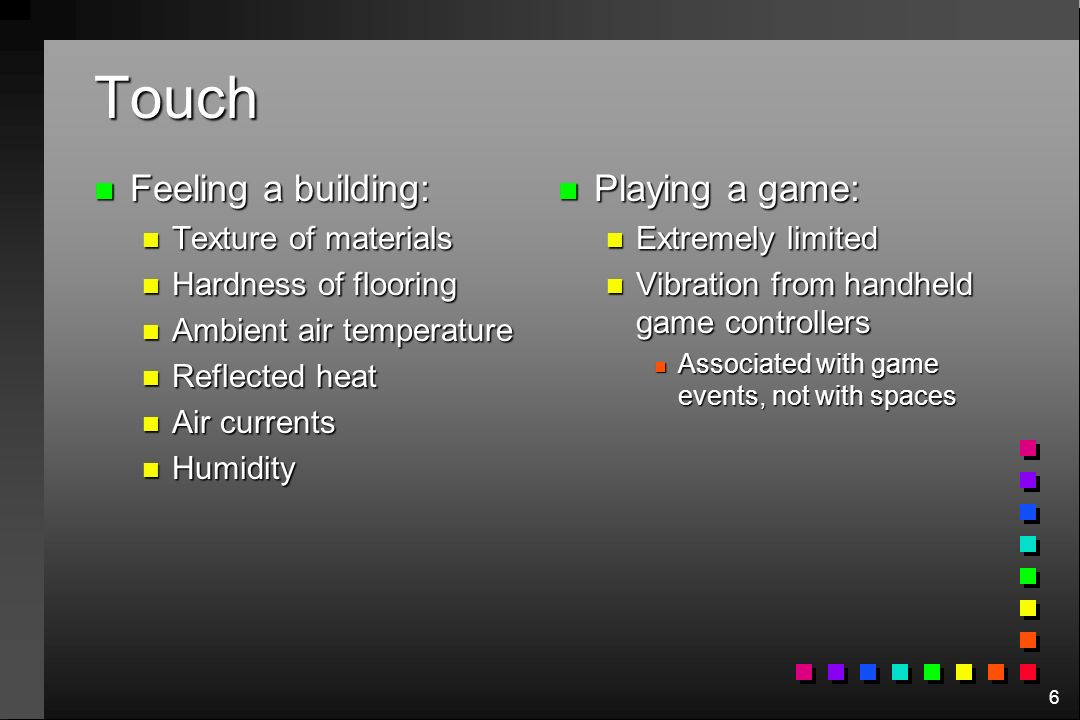6 Touch n Feeling a building: n Texture of materials n Hardness of flooring n Ambient air temperature n Reflected heat n Air currents n Humidity n Playing a game: n Extremely limited n Vibration from handheld game controllers n Associated with game events, not with spaces