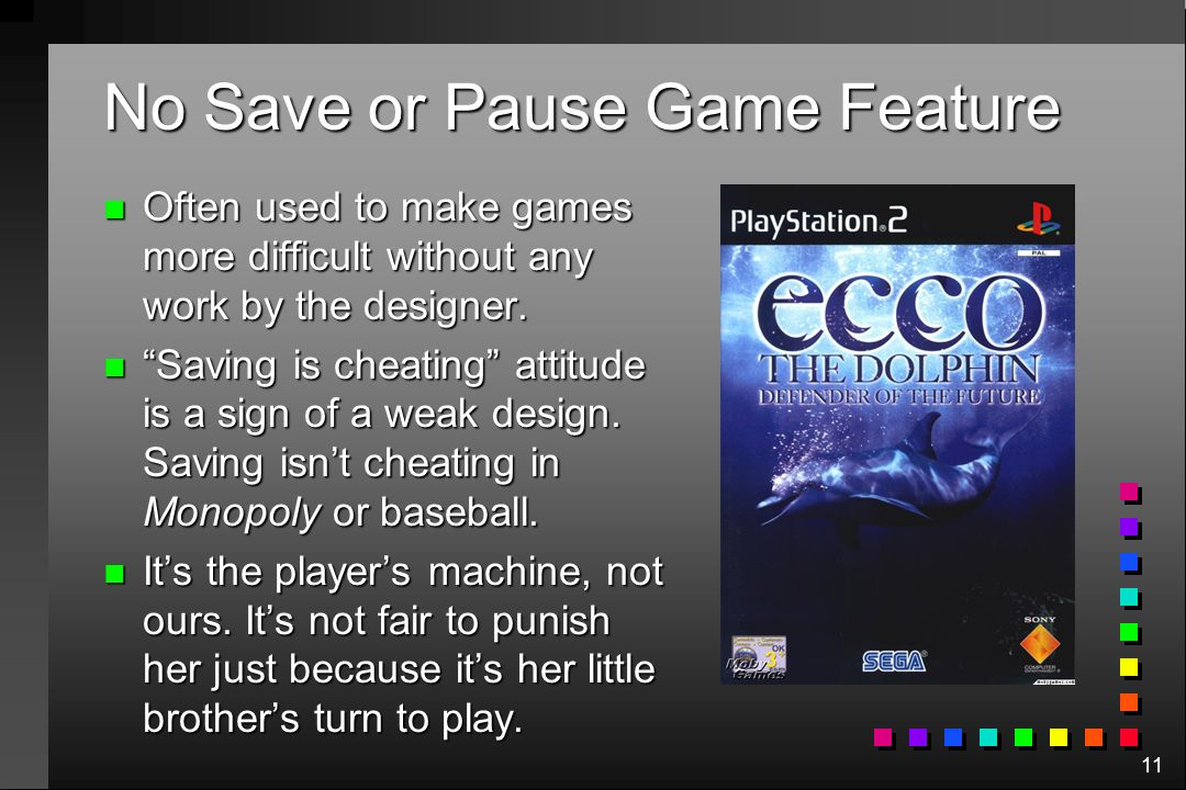 11 No Save or Pause Game Feature n Often used to make games more difficult without any work by the designer. n Saving is cheating attitude is a sign o