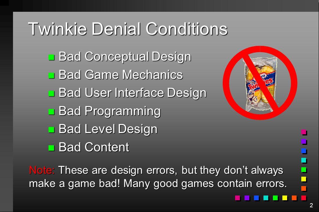 2 Twinkie Denial Conditions n Bad Conceptual Design n Bad Game Mechanics n Bad User Interface Design n Bad Programming n Bad Level Design n Bad Conten