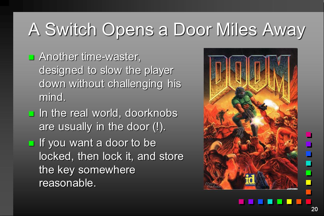 20 A Switch Opens a Door Miles Away n Another time-waster, designed to slow the player down without challenging his mind. n In the real world, doorkno