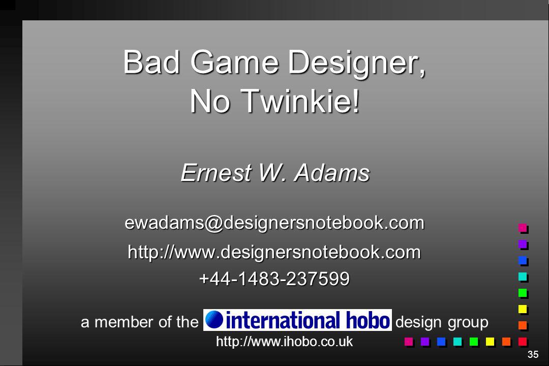 35 Bad Game Designer, No Twinkie! Ernest W. Adams ewadams@designersnotebook.comhttp://www.designersnotebook.com+44-1483-237599 http://www.ihobo.co.uk