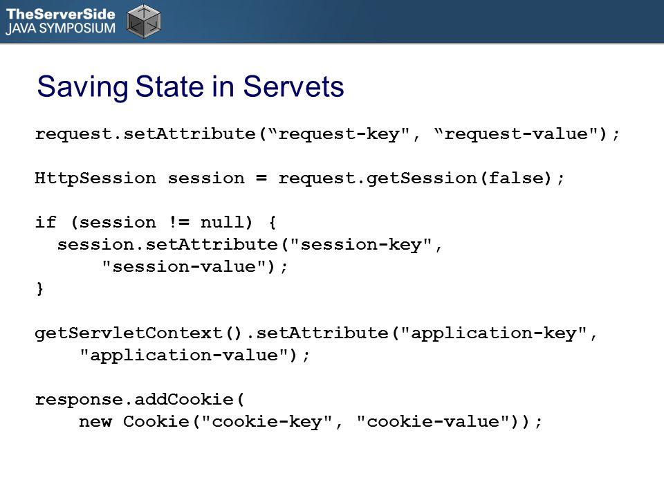 Saving State in Servets request.setAttribute(request-key , request-value ); HttpSession session = request.getSession(false); if (session != null) { session.setAttribute( session-key , session-value ); } getServletContext().setAttribute( application-key , application-value ); response.addCookie( new Cookie( cookie-key , cookie-value ));
