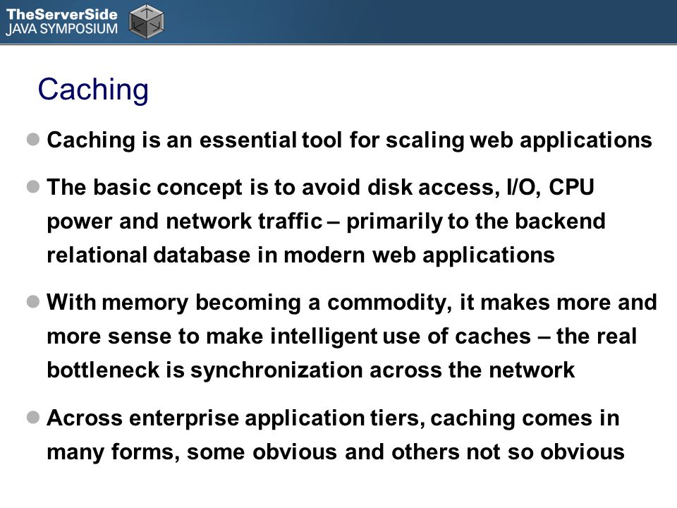 Caching Caching is an essential tool for scaling web applications The basic concept is to avoid disk access, I/O, CPU power and network traffic – primarily to the backend relational database in modern web applications With memory becoming a commodity, it makes more and more sense to make intelligent use of caches – the real bottleneck is synchronization across the network Across enterprise application tiers, caching comes in many forms, some obvious and others not so obvious