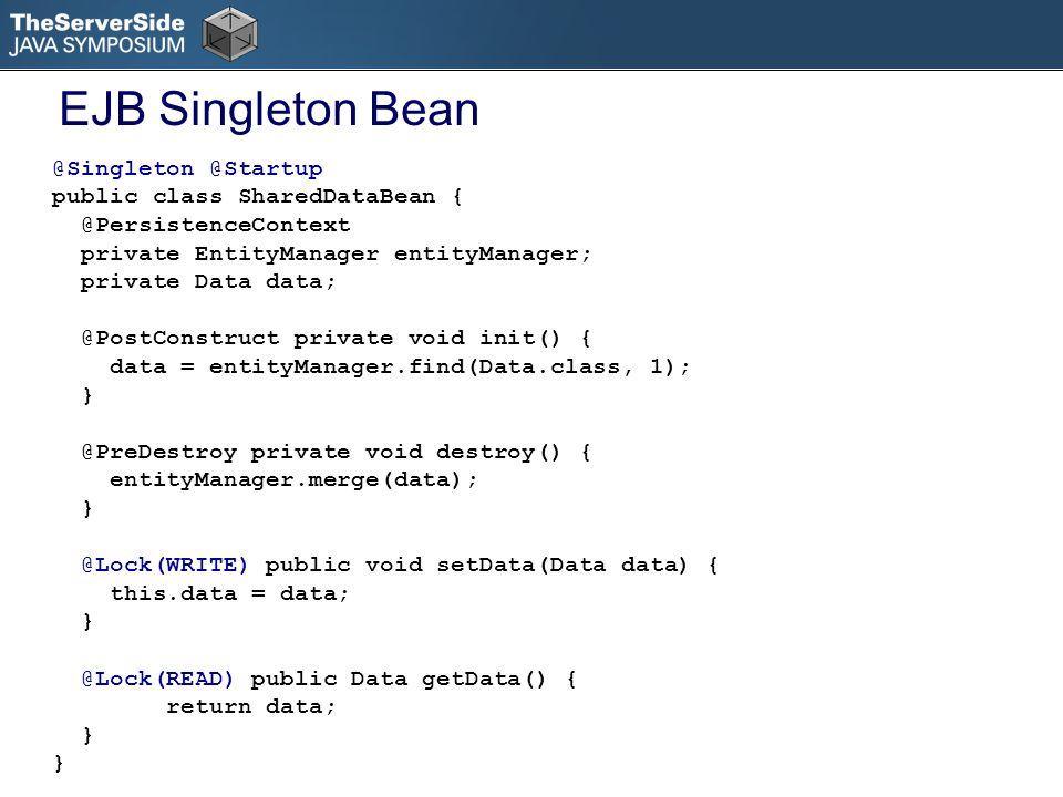 @Singleton @Startup public class SharedDataBean { @PersistenceContext private EntityManager entityManager; private Data data; @PostConstruct private void init() { data = entityManager.find(Data.class, 1); } @PreDestroy private void destroy() { entityManager.merge(data); } @Lock(WRITE) public void setData(Data data) { this.data = data; } @Lock(READ) public Data getData() { return data; } EJB Singleton Bean