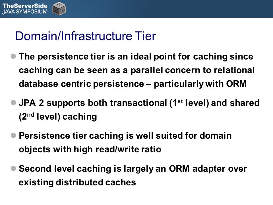 Domain/Infrastructure Tier The persistence tier is an ideal point for caching since caching can be seen as a parallel concern to relational database centric persistence – particularly with ORM JPA 2 supports both transactional (1 st level) and shared (2 nd level) caching Persistence tier caching is well suited for domain objects with high read/write ratio Second level caching is largely an ORM adapter over existing distributed caches
