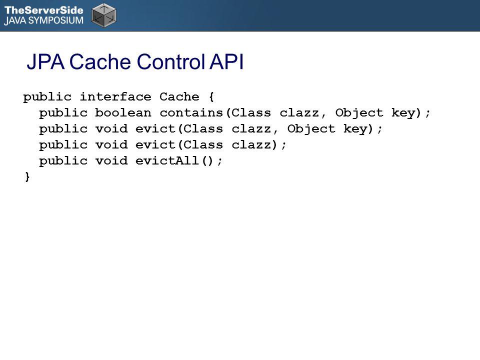 public interface Cache { public boolean contains(Class clazz, Object key); public void evict(Class clazz, Object key); public void evict(Class clazz); public void evictAll(); } JPA Cache Control API