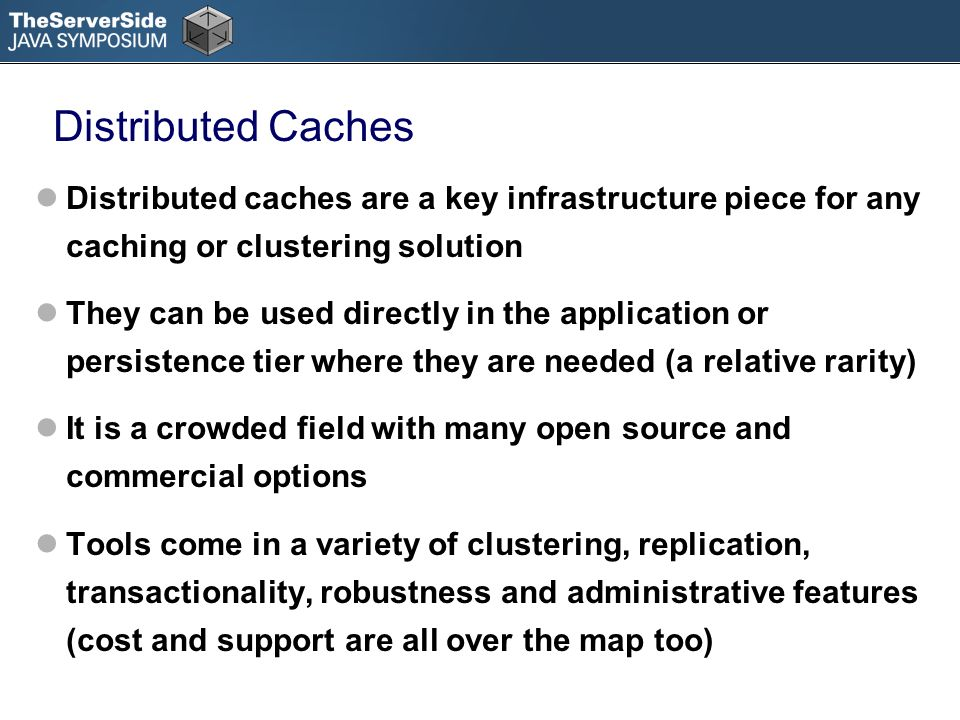Distributed Caches Distributed caches are a key infrastructure piece for any caching or clustering solution They can be used directly in the application or persistence tier where they are needed (a relative rarity) It is a crowded field with many open source and commercial options Tools come in a variety of clustering, replication, transactionality, robustness and administrative features (cost and support are all over the map too)