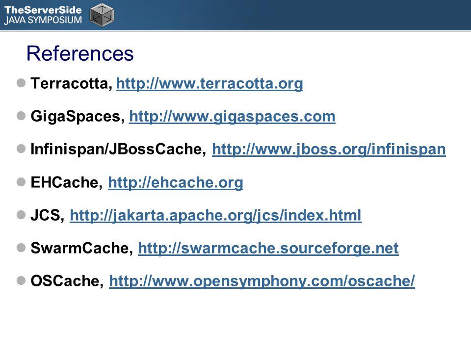 References Terracotta, http://www.terracotta.orghttp://www.terracotta.org GigaSpaces, http://www.gigaspaces.comhttp://www.gigaspaces.com Infinispan/JBossCache, http://www.jboss.org/infinispanhttp://www.jboss.org/infinispan EHCache, http://ehcache.orghttp://ehcache.org JCS, http://jakarta.apache.org/jcs/index.htmlhttp://jakarta.apache.org/jcs/index.html SwarmCache, http://swarmcache.sourceforge.nethttp://swarmcache.sourceforge.net OSCache, http://www.opensymphony.com/oscache/http://www.opensymphony.com/oscache/