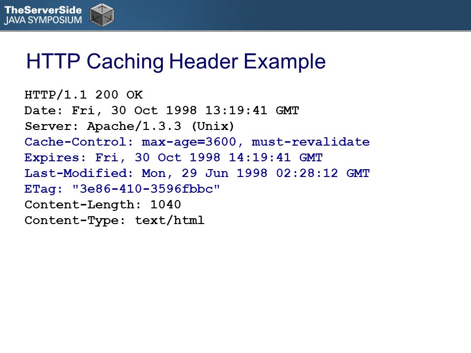 HTTP Caching Header Example HTTP/1.1 200 OK Date: Fri, 30 Oct 1998 13:19:41 GMT Server: Apache/1.3.3 (Unix) Cache-Control: max-age=3600, must-revalidate Expires: Fri, 30 Oct 1998 14:19:41 GMT Last-Modified: Mon, 29 Jun 1998 02:28:12 GMT ETag: 3e86-410-3596fbbc Content-Length: 1040 Content-Type: text/html