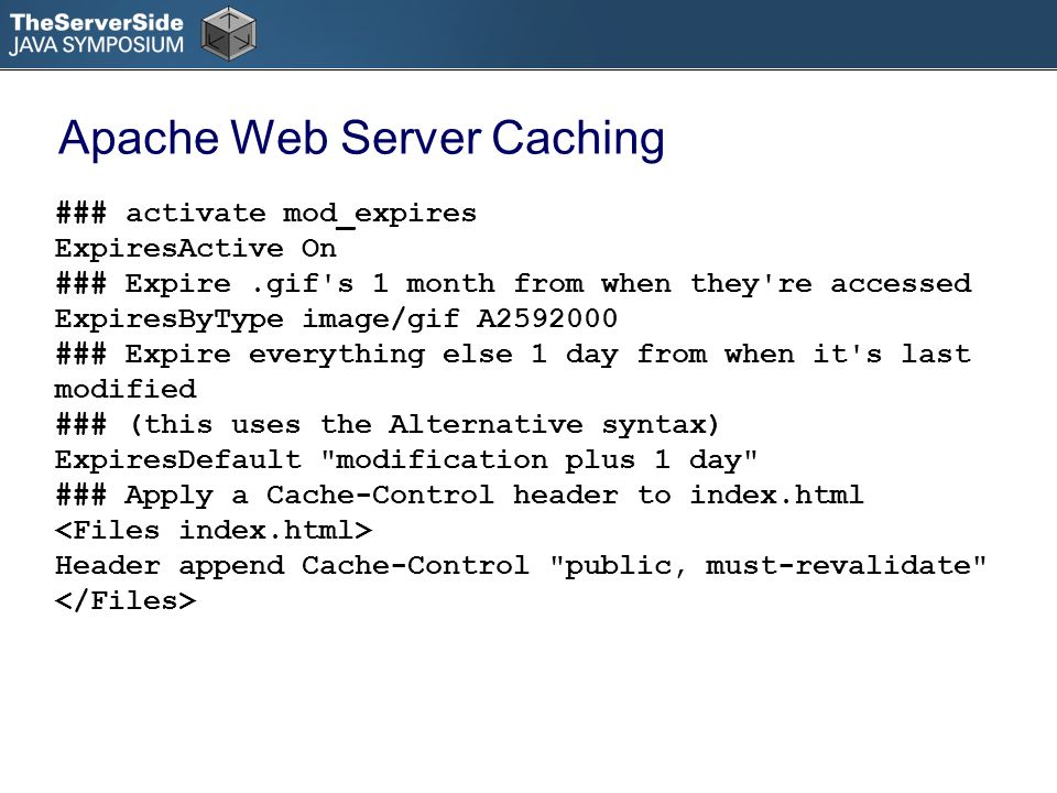 Apache Web Server Caching ### activate mod_expires ExpiresActive On ### Expire.gif s 1 month from when they re accessed ExpiresByType image/gif A2592000 ### Expire everything else 1 day from when it s last modified ### (this uses the Alternative syntax) ExpiresDefault modification plus 1 day ### Apply a Cache-Control header to index.html Header append Cache-Control public, must-revalidate