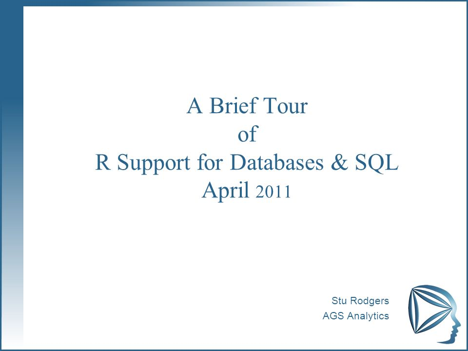 A Brief Tour of R Support for Databases & SQL April 2011 Stu Rodgers AGS Analytics