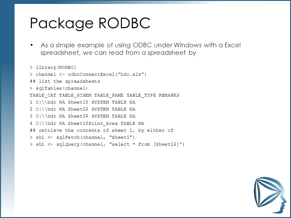 Package RODBC As a simple example of using ODBC under Windows with a Excel spreadsheet, we can read from a spreadsheet by > library(RODBC) > channel <