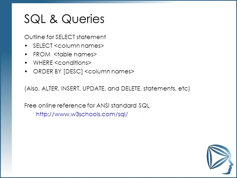SQL & Queries Outline for SELECT statement SELECT FROM WHERE ORDER BY [DESC] (Also, ALTER, INSERT, UPDATE, and DELETE, statements, etc) Free online reference for ANSI standard SQL http://www.w3schools.com/sql/
