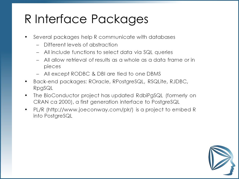 R Interface Packages Several packages help R communicate with databases –Different levels of abstraction –All include functions to select data via SQL queries –All allow retrieval of results as a whole as a data frame or in pieces –All except RODBC & DBI are tied to one DBMS Back-end packages: ROracle, RPostgreSQL, RSQLite, RJDBC, RpgSQL The BioConductor project has updated RdbiPgSQL (formerly on CRAN ca 2000), a first generation interface to PostgreSQL PL/R (http://www.joeconway.com/plr/) is a project to embed R into PostgreSQL