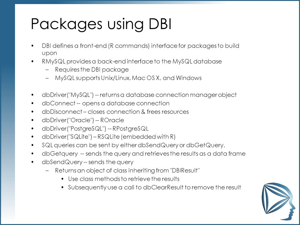 Packages using DBI DBI defines a front-end (R commands) interface for packages to build upon RMySQL provides a back-end interface to the MySQL database –Requires the DBI package –MySQL supports Unix/Linux, Mac OS X, and Windows dbDriver( MySQL ) -- returns a database connection manager object dbConnect -- opens a database connection dbDisconnect – closes connection & frees resources dbDriver( Oracle ) -- ROracle dbDriver( PostgreSQL ) -- RPostgreSQL dbDriver( SQLite ) – RSQLite (embedded with R) SQL queries can be sent by either dbSendQuery or dbGetQuery.