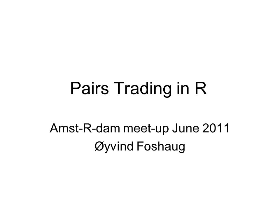 Pairs Trading in R Amst-R-dam meet-up June 2011 Øyvind Foshaug