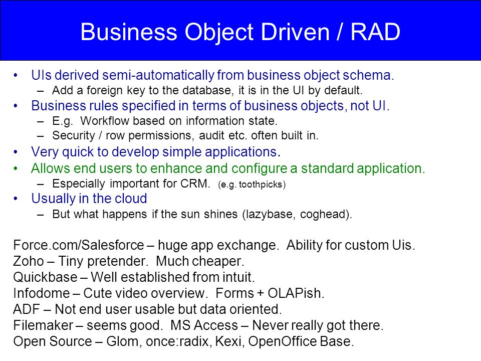 Business Object Driven / RAD UIs derived semi-automatically from business object schema. –Add a foreign key to the database, it is in the UI by defaul