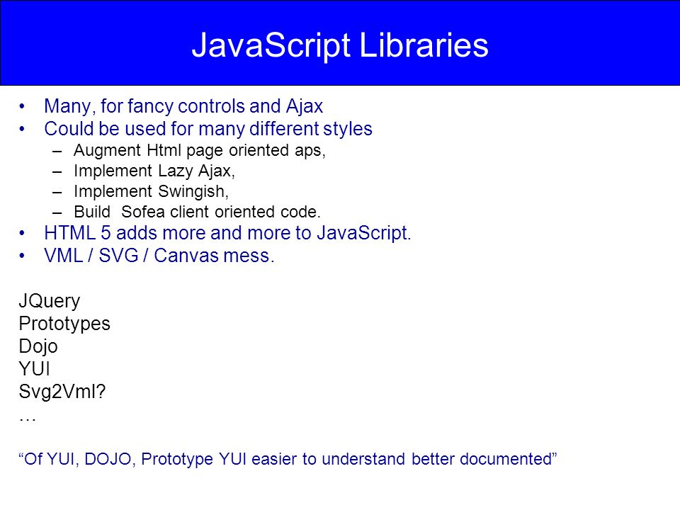 JavaScript Libraries Many, for fancy controls and Ajax Could be used for many different styles –Augment Html page oriented aps, –Implement Lazy Ajax,