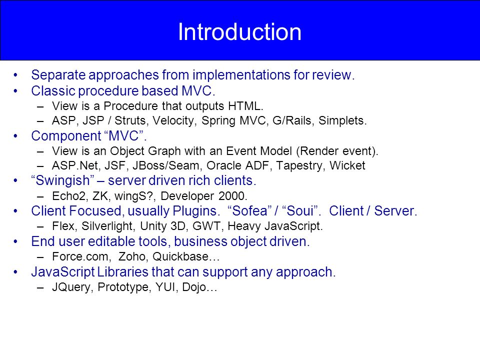 Introduction Separate approaches from implementations for review. Classic procedure based MVC. –View is a Procedure that outputs HTML. –ASP, JSP / Str