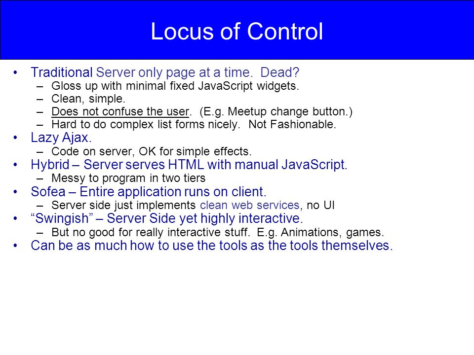 Locus of Control Traditional Server only page at a time. Dead? –Gloss up with minimal fixed JavaScript widgets. –Clean, simple. –Does not confuse the