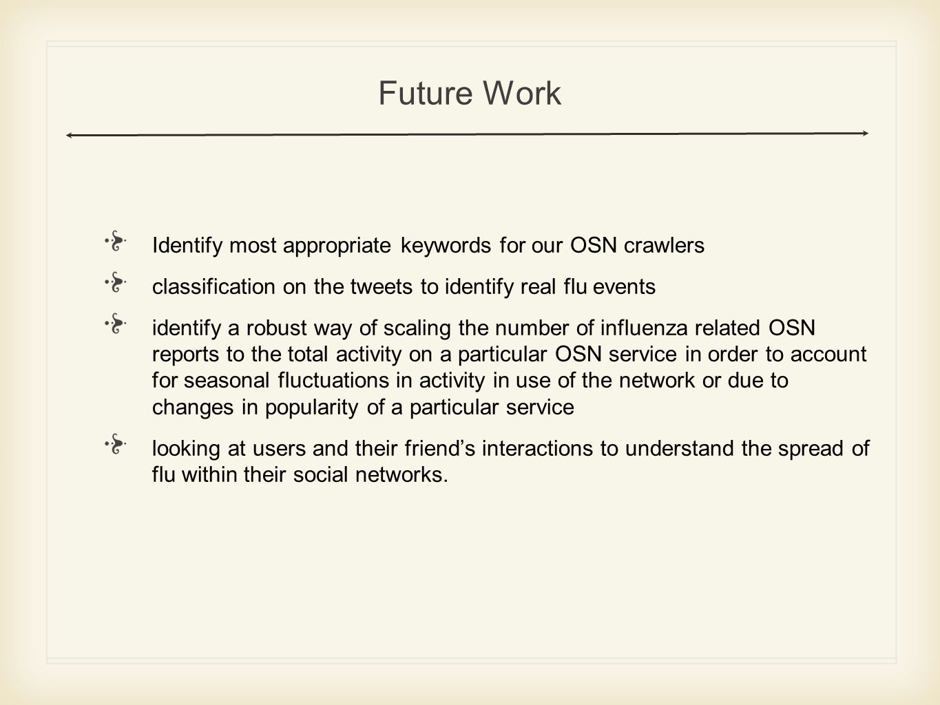 Future Work Identify most appropriate keywords for our OSN crawlers classification on the tweets to identify real flu events identify a robust way of scaling the number of influenza related OSN reports to the total activity on a particular OSN service in order to account for seasonal fluctuations in activity in use of the network or due to changes in popularity of a particular service looking at users and their friends interactions to understand the spread of flu within their social networks.