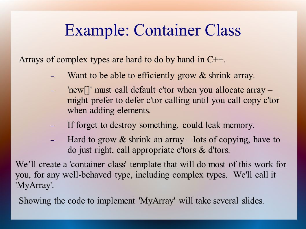 Example: Container Class Arrays of complex types are hard to do by hand in C++.