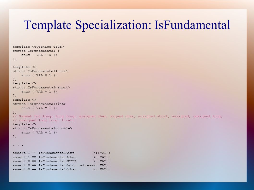 Template Specialization: IsFundamental template struct IsFundamental { enum { VAL = 0 }; }; template <> struct IsFundamental enum { VAL = 1 }; }; template <> struct IsFundamental enum { VAL = 1 }; }; template <> struct IsFundamental enum { VAL = 1 }; }; // Repeat for long, long long, unsigned char, signed char, unsigned short, unsigned, unsigned long, // unsigned long long, float.