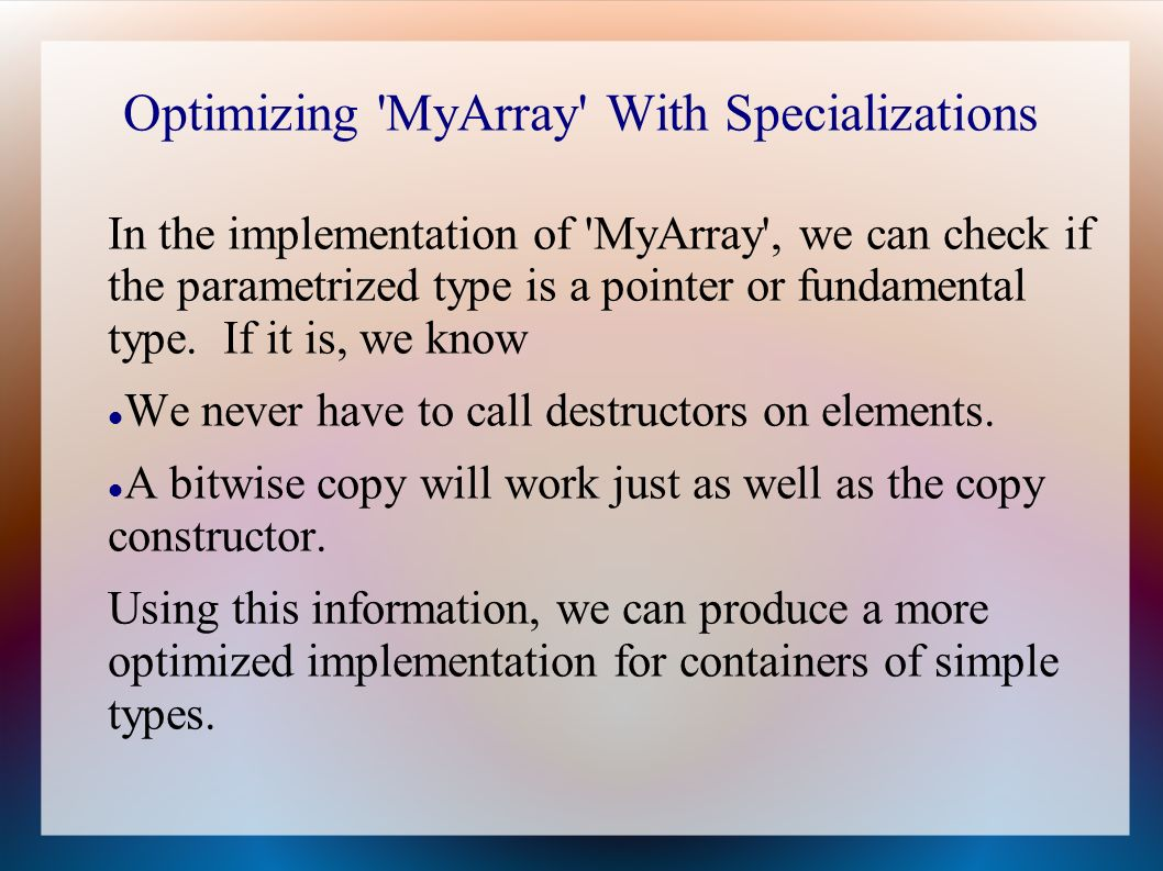 Optimizing MyArray With Specializations In the implementation of MyArray , we can check if the parametrized type is a pointer or fundamental type.