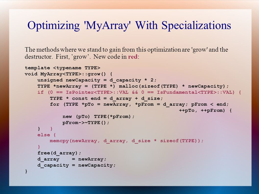 Optimizing MyArray With Specializations The methods where we stand to gain from this optimization are grow and the destructor.