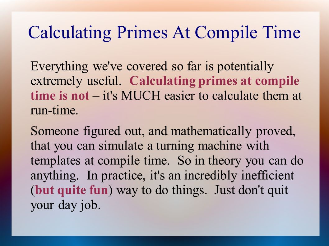 Calculating Primes At Compile Time Everything we ve covered so far is potentially extremely useful.