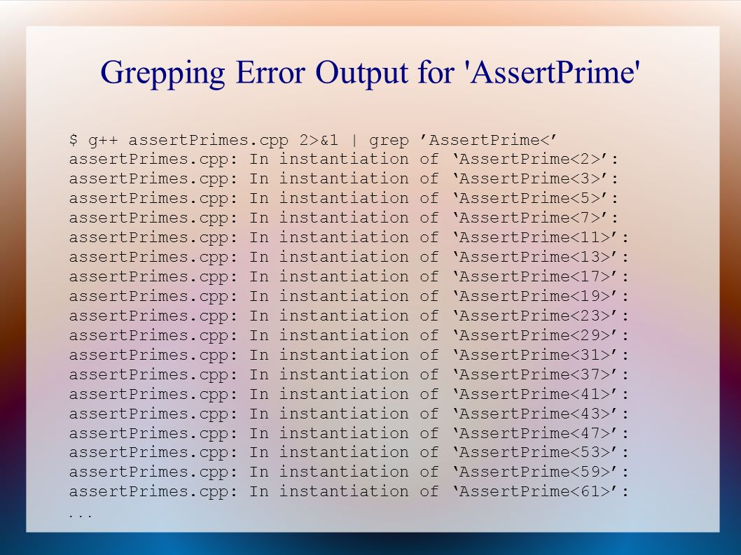 Grepping Error Output for AssertPrime $ g++ assertPrimes.cpp 2>&1 | grep AssertPrime : assertPrimes.cpp: In instantiation of AssertPrime : assertPrimes.cpp: In instantiation of AssertPrime : assertPrimes.cpp: In instantiation of AssertPrime : assertPrimes.cpp: In instantiation of AssertPrime : assertPrimes.cpp: In instantiation of AssertPrime : assertPrimes.cpp: In instantiation of AssertPrime : assertPrimes.cpp: In instantiation of AssertPrime : assertPrimes.cpp: In instantiation of AssertPrime : assertPrimes.cpp: In instantiation of AssertPrime : assertPrimes.cpp: In instantiation of AssertPrime : assertPrimes.cpp: In instantiation of AssertPrime : assertPrimes.cpp: In instantiation of AssertPrime : assertPrimes.cpp: In instantiation of AssertPrime : assertPrimes.cpp: In instantiation of AssertPrime : assertPrimes.cpp: In instantiation of AssertPrime : assertPrimes.cpp: In instantiation of AssertPrime : assertPrimes.cpp: In instantiation of AssertPrime :...