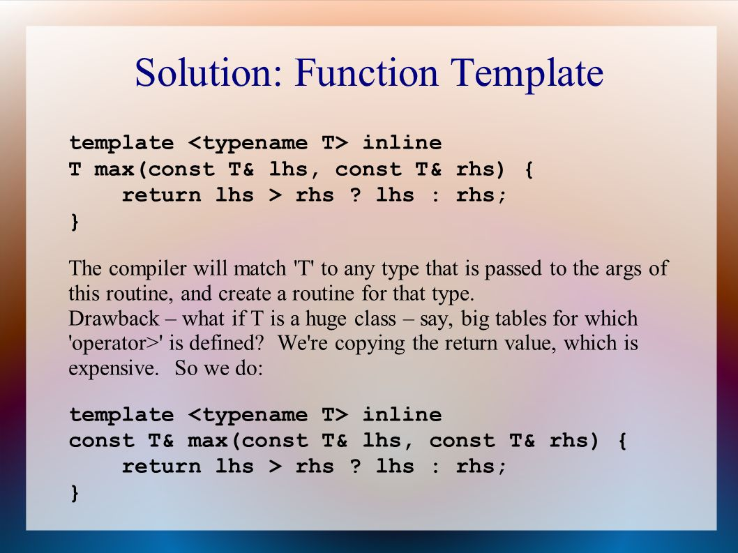 Solution: Function Template template inline T max(const T& lhs, const T& rhs) { return lhs > rhs .