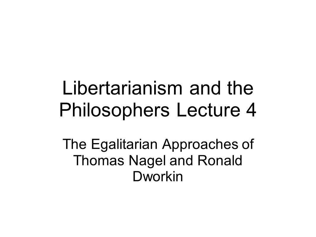Libertarianism and the Philosophers Lecture 4 The Egalitarian Approaches of Thomas Nagel and Ronald Dworkin