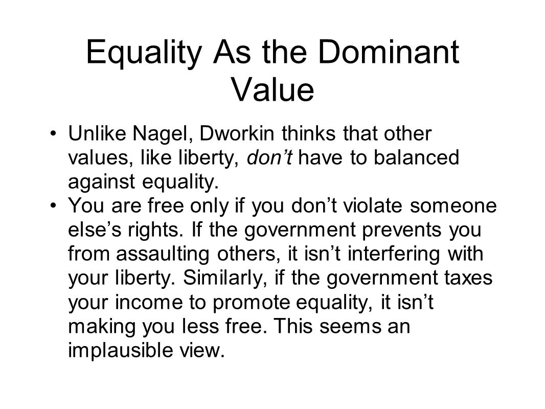 Equality As the Dominant Value Unlike Nagel, Dworkin thinks that other values, like liberty, dont have to balanced against equality.