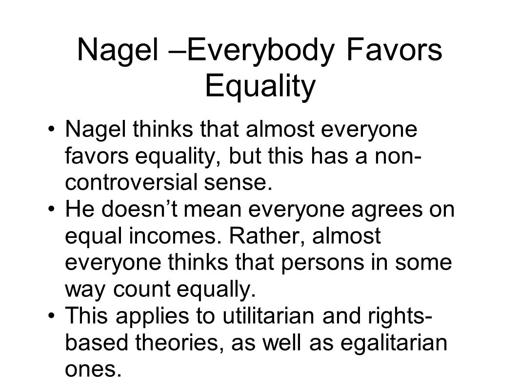 Nagel –Everybody Favors Equality Nagel thinks that almost everyone favors equality, but this has a non- controversial sense.