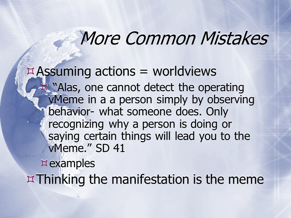 More Common Mistakes Assuming actions = worldviews Alas, one cannot detect the operating vMeme in a a person simply by observing behavior- what someone does.