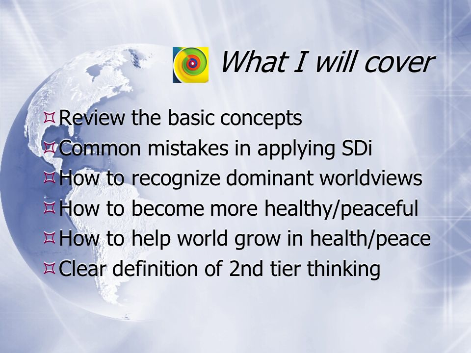 What I will cover Review the basic concepts Common mistakes in applying SDi How to recognize dominant worldviews How to become more healthy/peaceful How to help world grow in health/peace Clear definition of 2nd tier thinking Review the basic concepts Common mistakes in applying SDi How to recognize dominant worldviews How to become more healthy/peaceful How to help world grow in health/peace Clear definition of 2nd tier thinking
