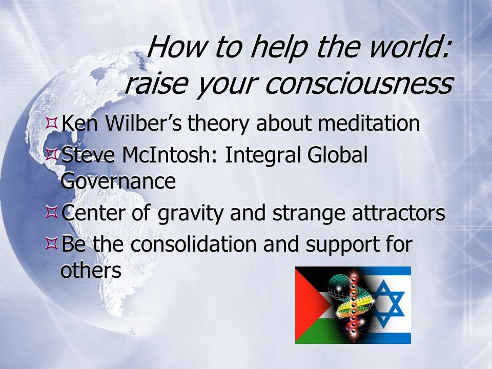 How to help the world: raise your consciousness Ken Wilbers theory about meditation Steve McIntosh: Integral Global Governance Center of gravity and strange attractors Be the consolidation and support for others Ken Wilbers theory about meditation Steve McIntosh: Integral Global Governance Center of gravity and strange attractors Be the consolidation and support for others