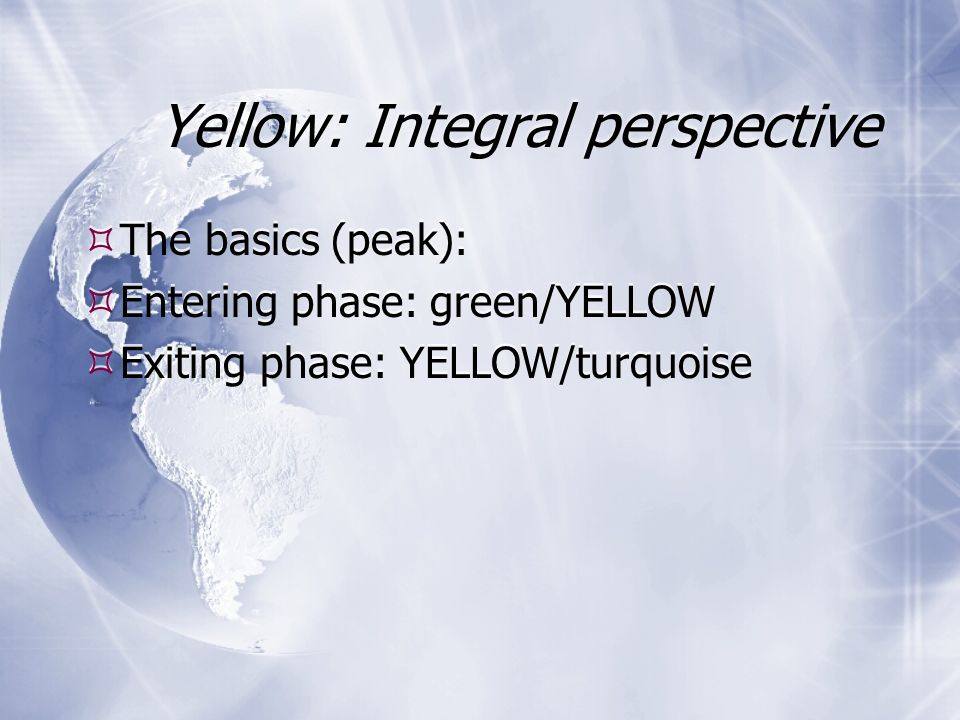 Yellow: Integral perspective The basics (peak): Entering phase: green/YELLOW Exiting phase: YELLOW/turquoise The basics (peak): Entering phase: green/YELLOW Exiting phase: YELLOW/turquoise