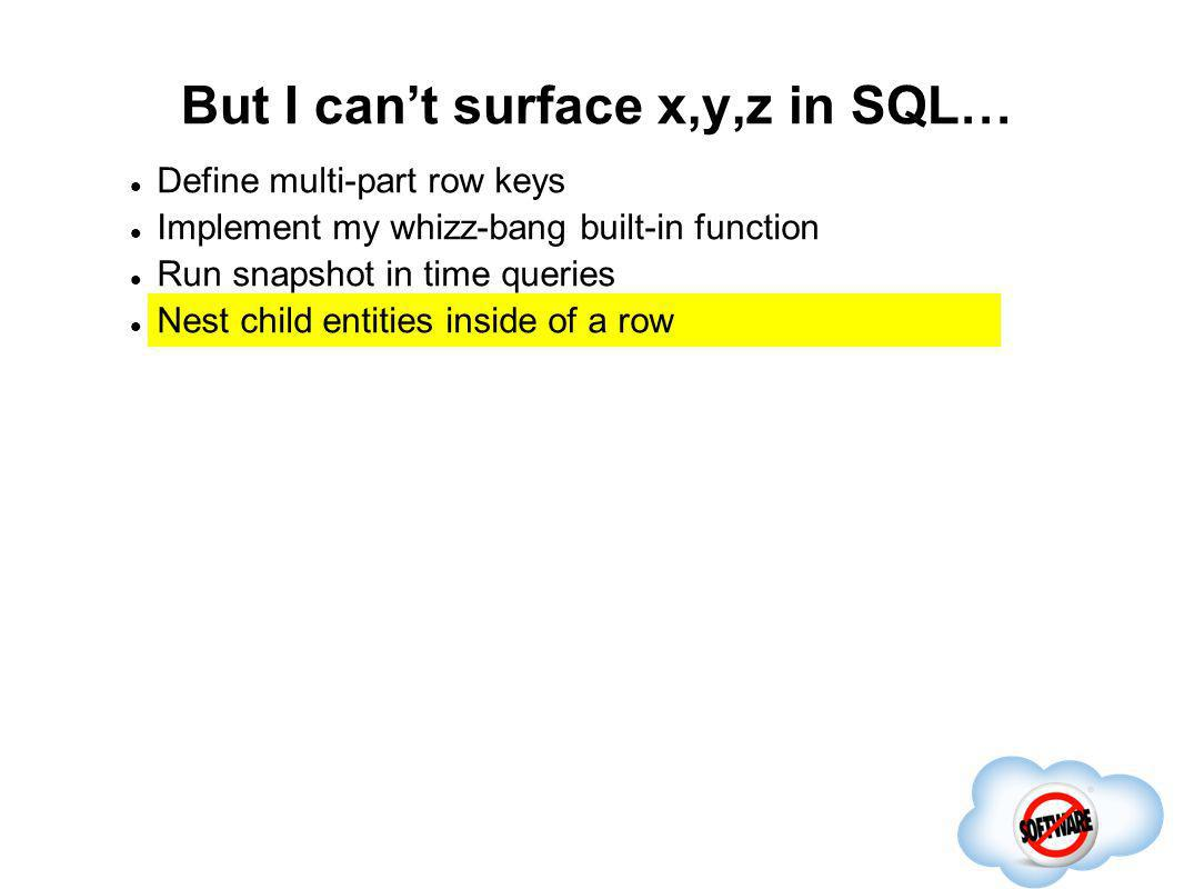 But I cant surface x,y,z in SQL… Completed Define multi-part row keys Implement my whizz-bang built-in function Run snapshot in time queries Nest chil