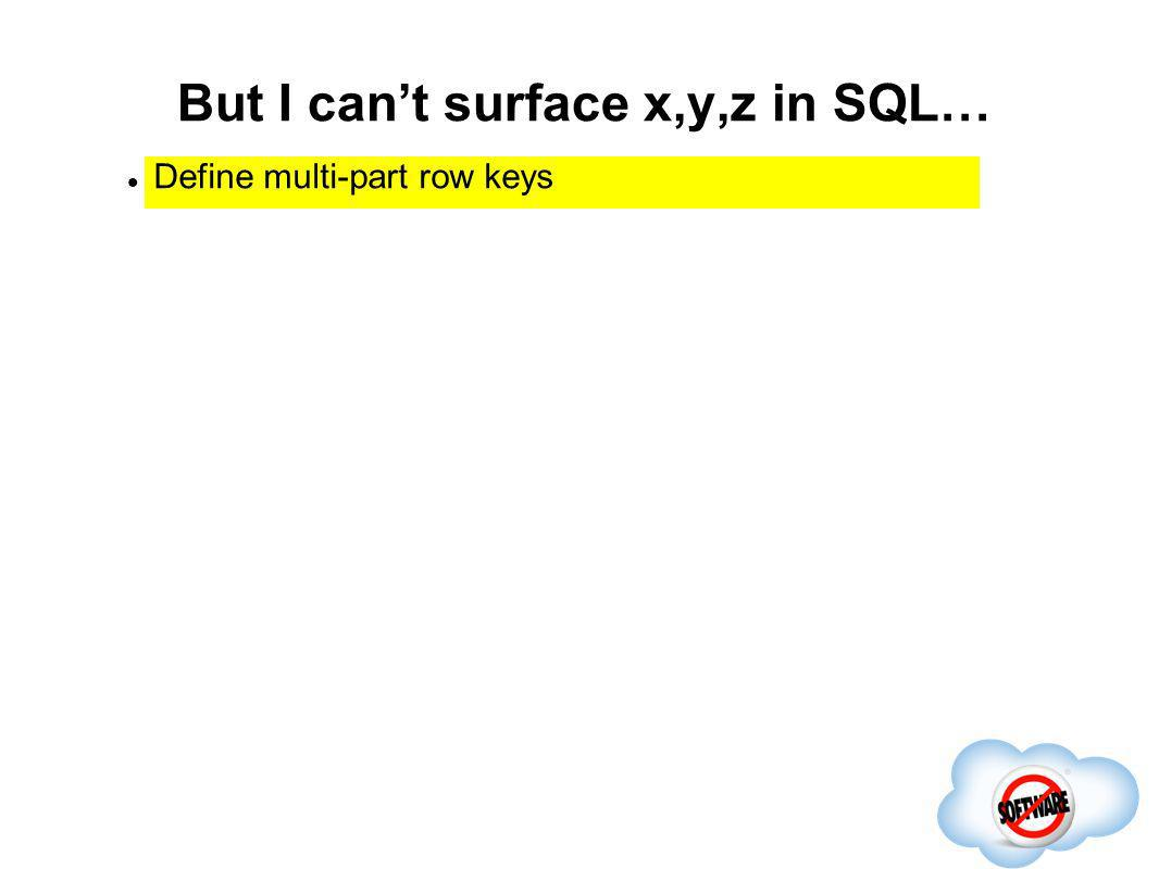 But I cant surface x,y,z in SQL… Completed Define multi-part row keys