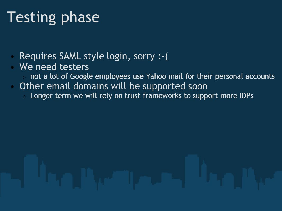 Testing phase Requires SAML style login, sorry :-( We need testers o not a lot of Google employees use Yahoo mail for their personal accounts Other email domains will be supported soon o Longer term we will rely on trust frameworks to support more IDPs