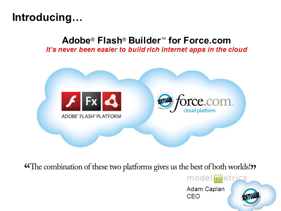 Introducing… Adobe ® Flash ® Builder for Force.com Its never been easier to build rich internet apps in the cloud Adam Caplan CEO