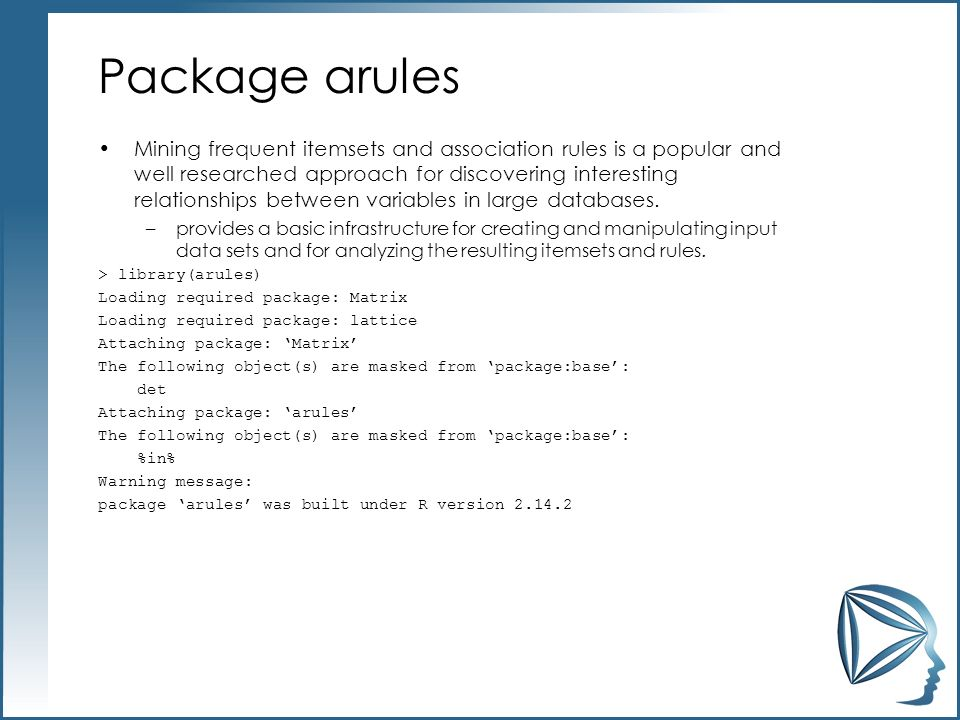 Package arules Mining frequent itemsets and association rules is a popular and well researched approach for discovering interesting relationships betw
