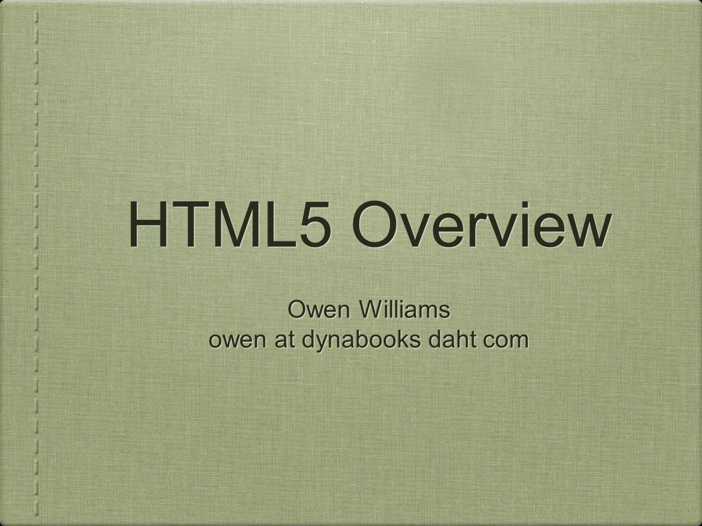 HTML5 Overview Owen Williams owen at dynabooks daht com Owen Williams owen at dynabooks daht com